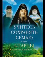 Учитесь сохранять семью. Старцы Псково-Печорского монастыря о семейной жизни