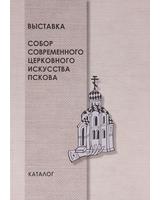 Каталог выставки «Собор современного церковного искусства Пскова»