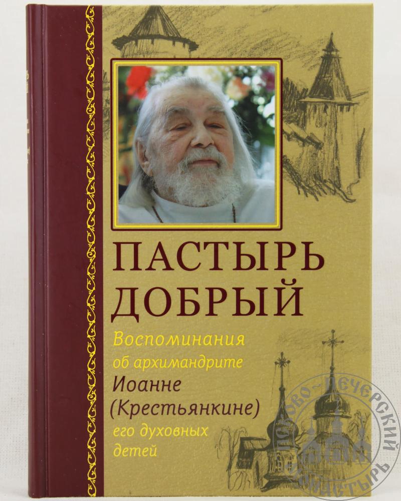 Пастырь добрый. Воспоминания об архимандрите Иоанне (Крестьянкине) его духовных детей.